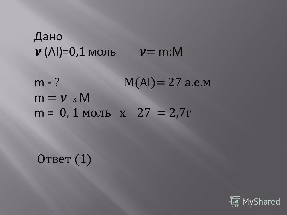 Дано (AI)=0,1 моль = m:М m - ? М( AI )= 27 а.е.м m = х М m = 0, 1 моль х 27 = 2,7г Ответ (1)