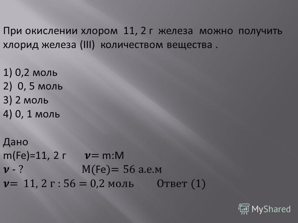 При окислении хлором 11, 2 г железа можно получить хлорид железа (III) количеством вещества. 1) 0,2 моль 2) 0, 5 моль 3) 2 моль 4) 0, 1 моль Дано m(Fe)=11, 2 г = m:М - ? М( Fe )= 56 а.е.м = 11, 2 г : 56 = 0,2 моль Ответ (1)