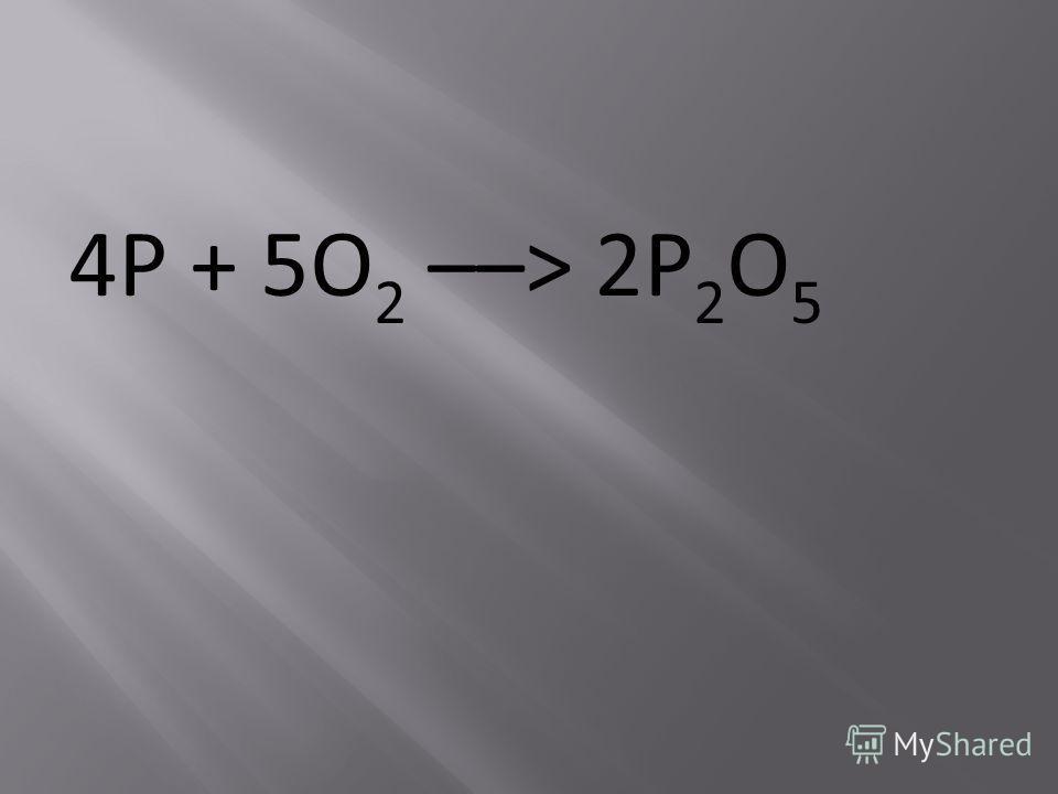 4P + 5O 2 ––> 2P 2 O 5