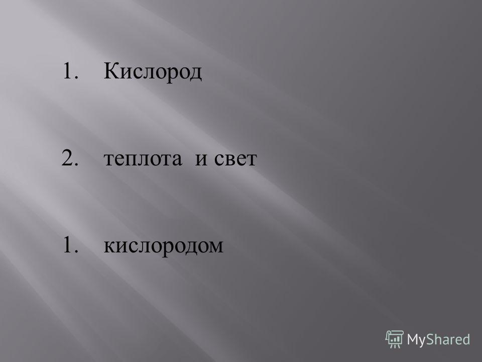 1. Кислород 2. теплота и свет 1. кислородом