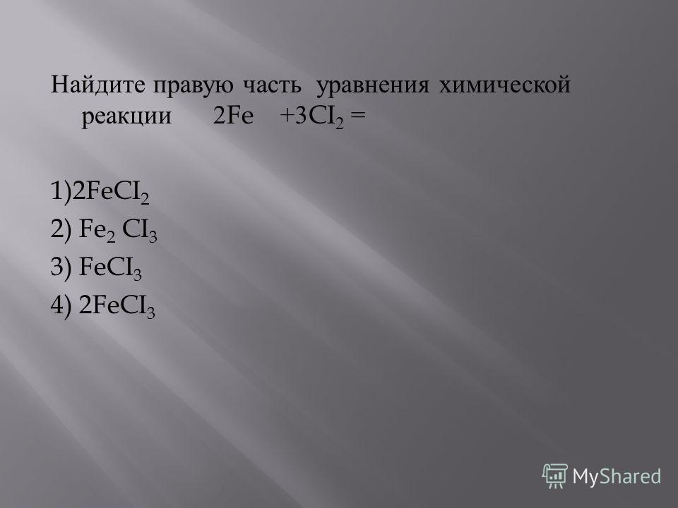 Найдите правую часть уравнения химической реакции 2Fe +3CI 2 = 1)2FeCI 2 2) Fe 2 CI 3 3) FeCI 3 4) 2FeCI 3