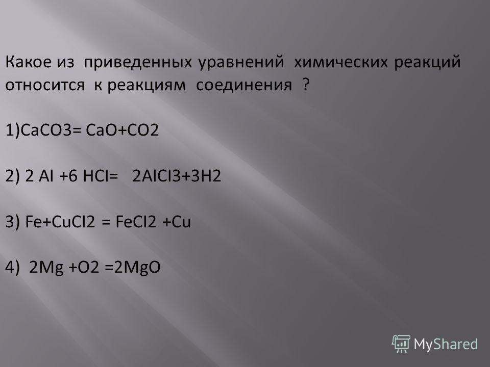 Какое из приведенных уравнений химических реакций относится к реакциям соединения ? 1)CaCO3= CaO+CO2 2) 2 AI +6 HCI= 2AICI3+3H2 3) Fe+CuCI2 = FeCI2 +Cu 4) 2Mg +O2 =2MgO