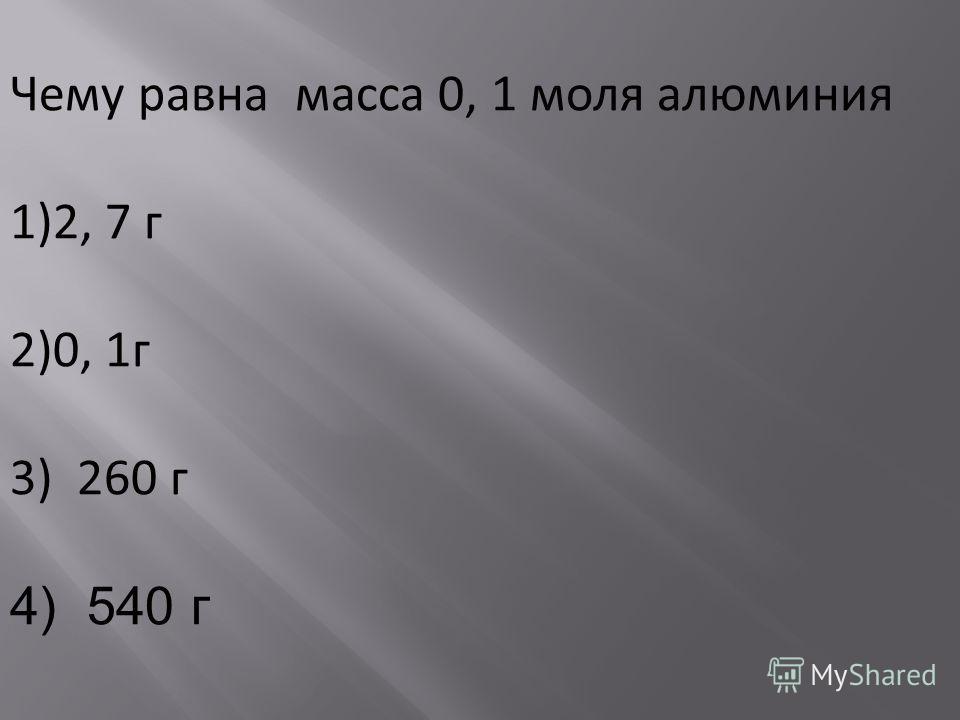 Чему равна масса 0, 1 моля алюминия 1)2, 7 г 2)0, 1г 3) 260 г 4) 540 г
