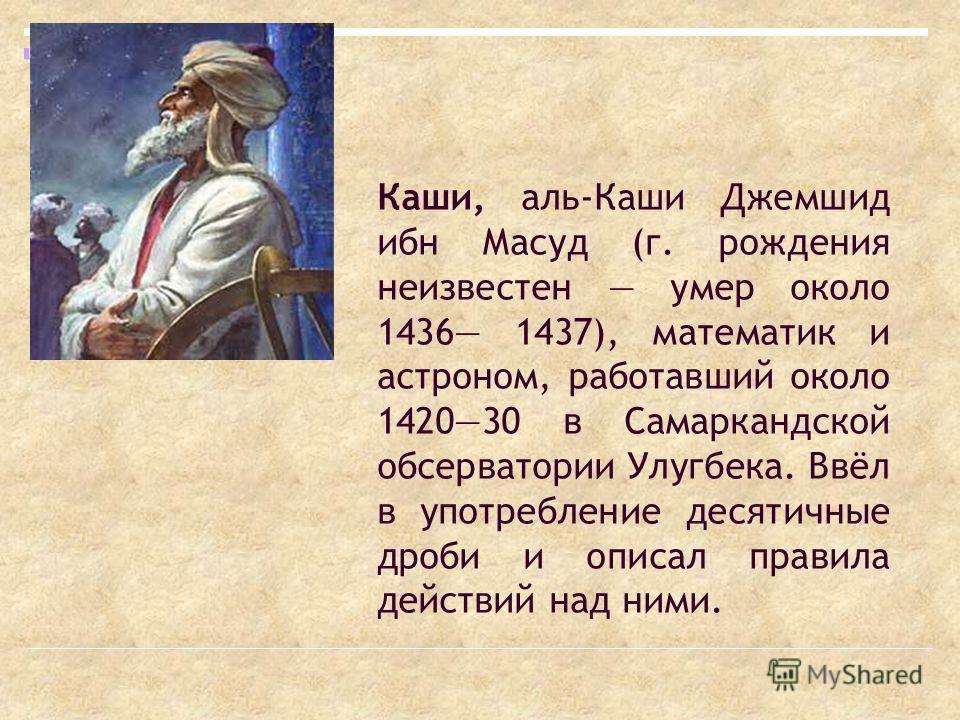 Каши, аль-Каши Джемшид ибн Масуд (г. рождения неизвестен умер около 1436 1437), математик и астроном, работавший около 142030 в Самаркандской обсерватории Улугбека. Ввёл в употребление десятичные дроби и описал правила действий над ними.