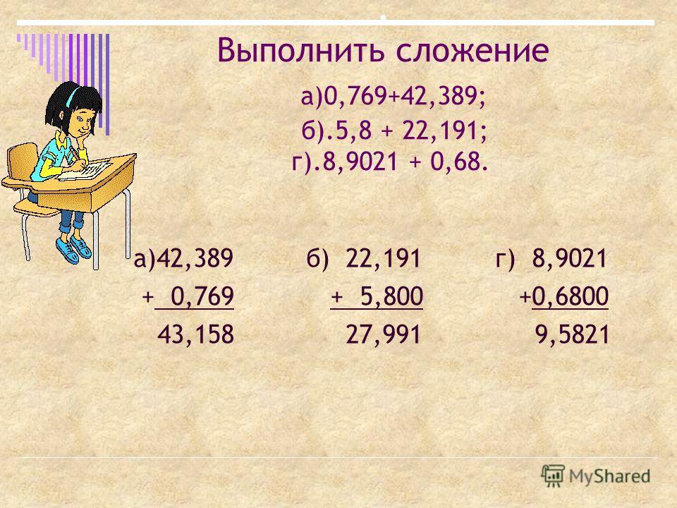 . Выполнить сложение а)0,769+42,389; б).5,8 + 22,191; г).8,9021 + 0,68. а)42,389 б) 22,191 г) 8,9021 + 0,769 + 5,800 +0,6800 43,158 27,991 9,5821