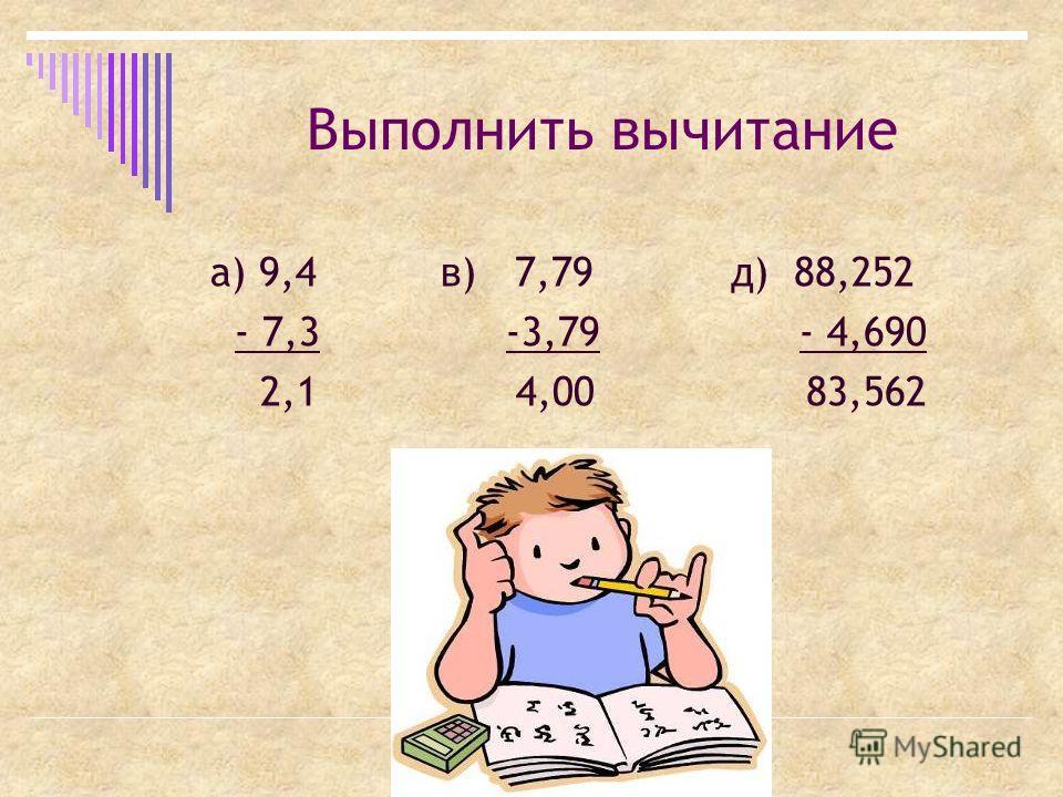 Выполнить вычитание а) 9,4 в) 7,79 д) 88,252 - 7,3 -3,79 - 4,690 2,1 4,00 83,562