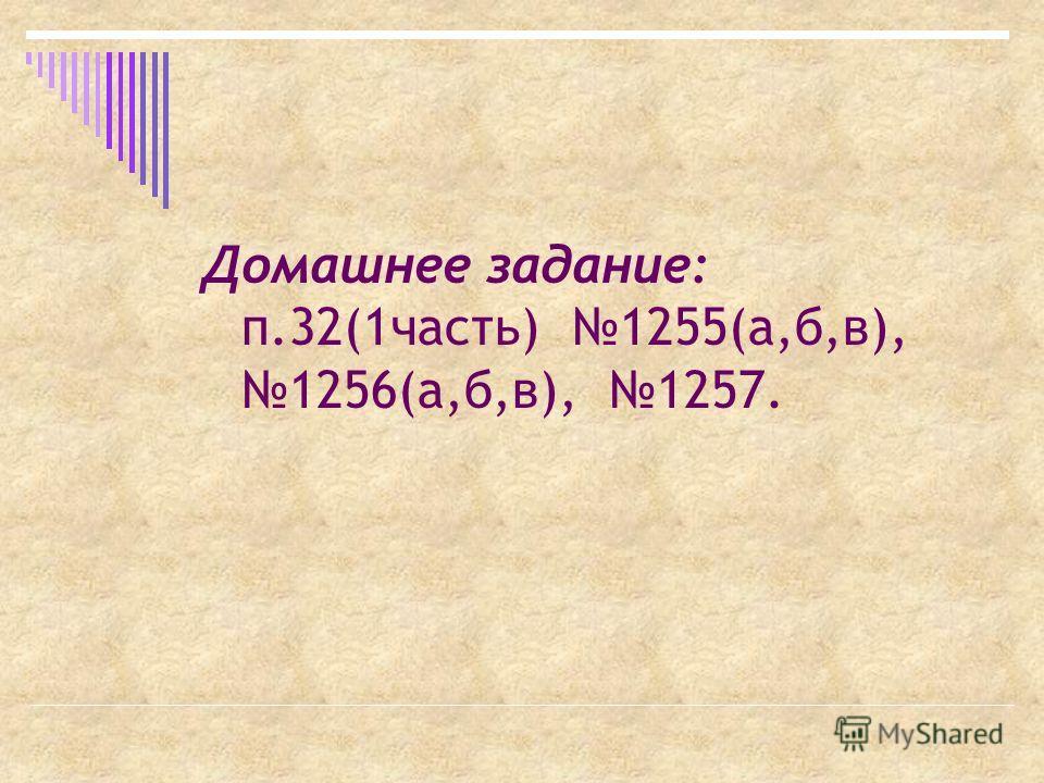 Домашнее задание: п.32(1часть) 1255(а,б,в), 1256(а,б,в), 1257.