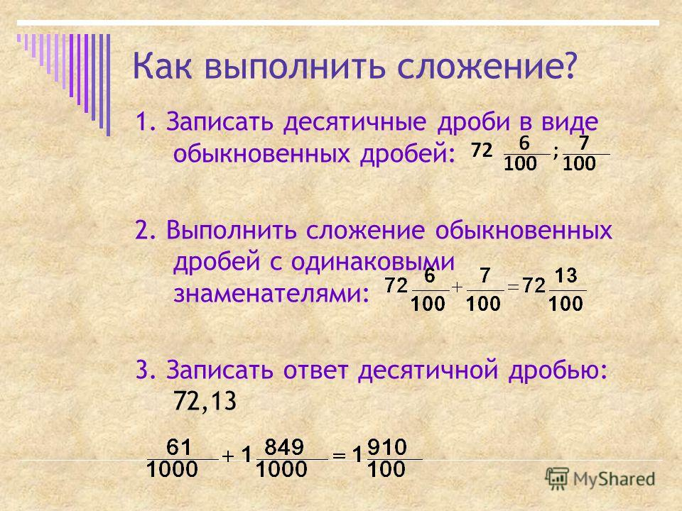 Как выполнить сложение? 1. Записать десятичные дроби в виде обыкновенных дробей: 2. Выполнить сложение обыкновенных дробей с одинаковыми знаменателями: 3. Записать ответ десятичной дробью: 72,13