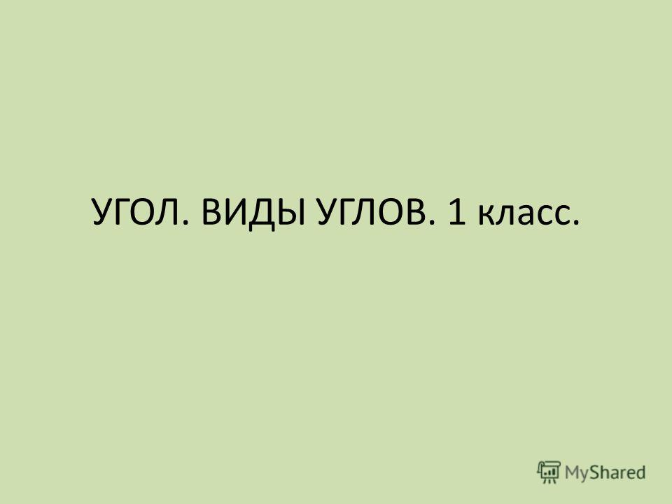 УГОЛ. ВИДЫ УГЛОВ. 1 класс.