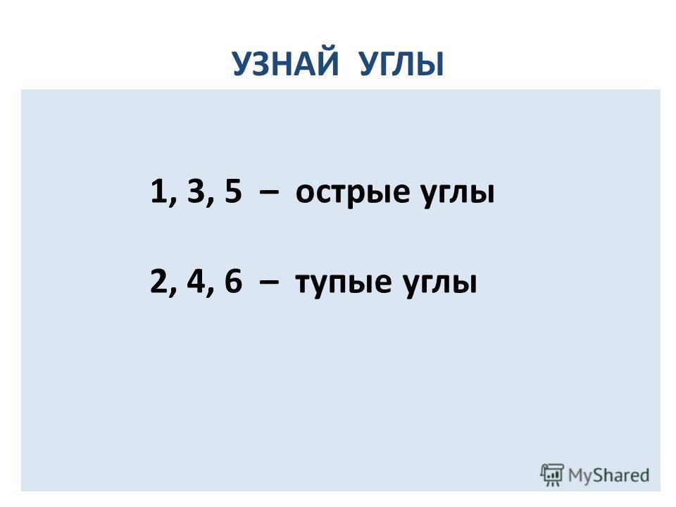 УЗНАЙ УГЛЫ 1 6 3 5 2 4 1, 3, 5 – острые углы 2, 4, 6 – тупые углы