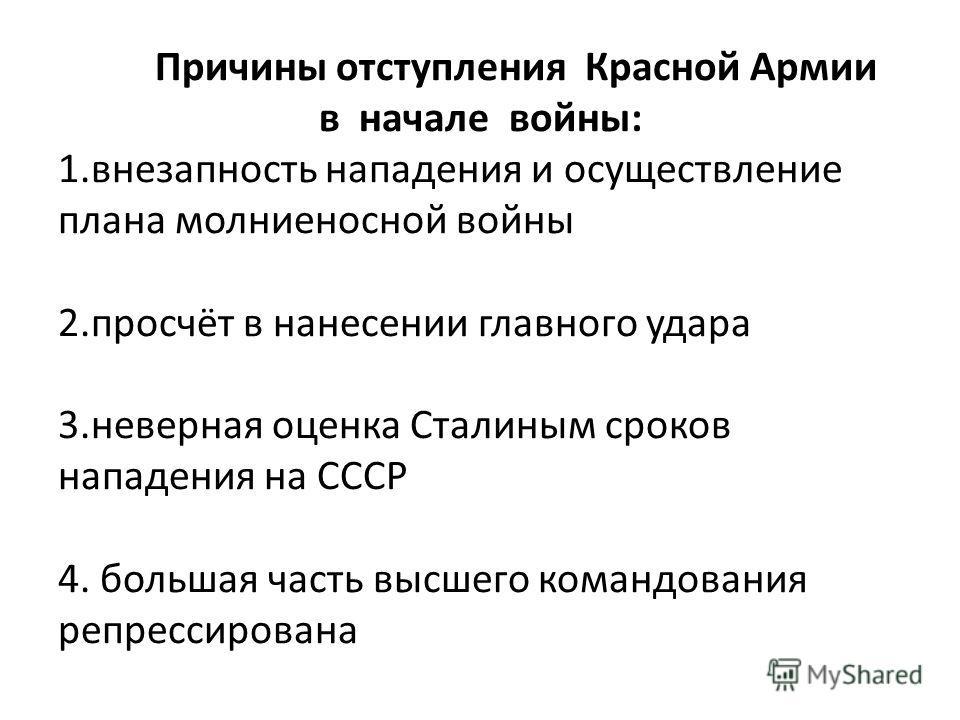 Причины отступления Красной Армии в начале войны: 1.внезапность нападения и осуществление плана молниеносной войны 2.просчёт в нанесении главного удара 3.неверная оценка Сталиным сроков нападения на СССР 4. большая часть высшего командования репресси