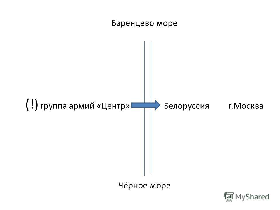 Баренцево море (!) группа армий «Центр» Белоруссия г.Москва Чёрное море