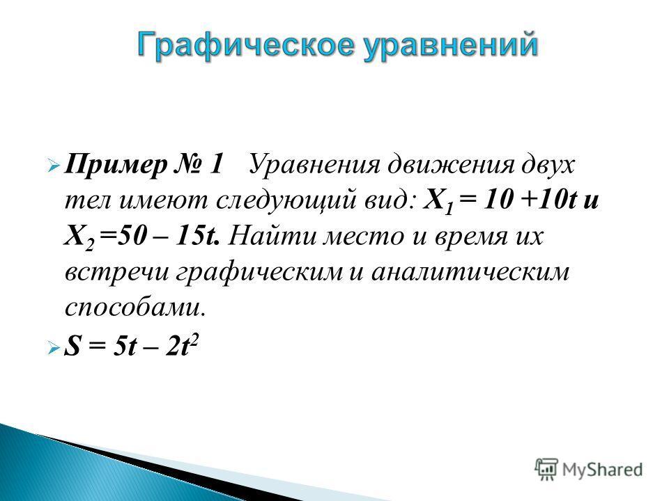 Пример 1 Уравнения движения двух тел имеют следующий вид: Х 1 = 10 +10t и Х 2 =50 – 15t. Найти место и время их встречи графическим и аналитическим способами. S = 5t – 2t 2