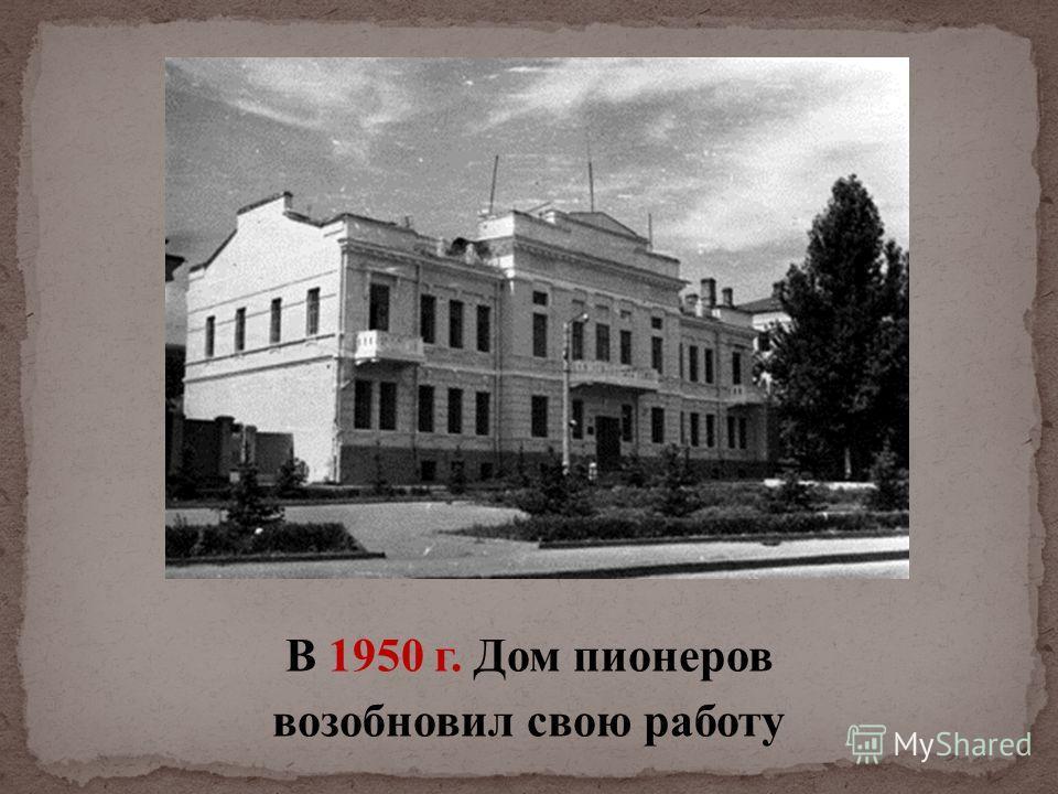 В 1950 г. Дом пионеров возобновил свою работу