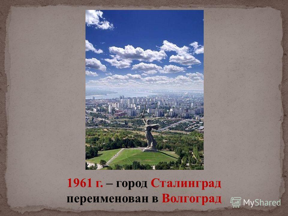 1961 г. – город Сталинград переименован в Волгоград