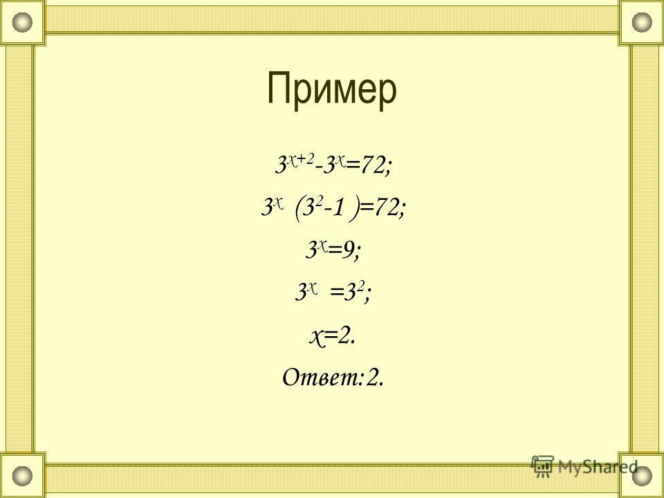 Пример 3 х+2 -3 х =72; 3 х (3 2 -1 )=72; 3 х =9; 3 х =3 2 ; х=2. Ответ:2.