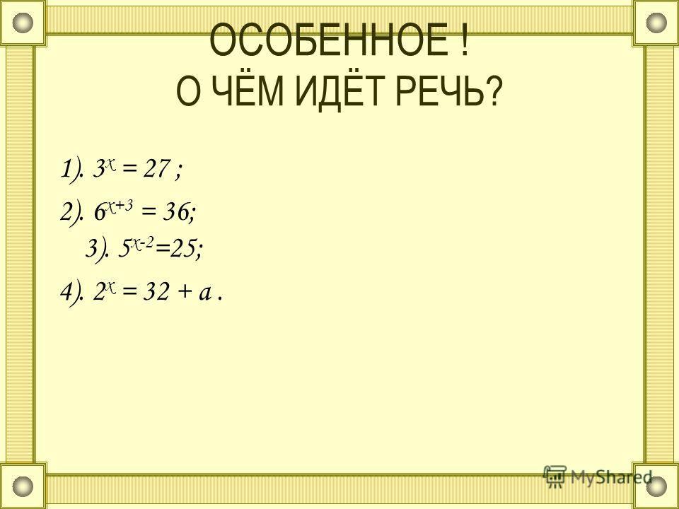 ОСОБЕННОЕ ! О ЧЁМ ИДЁТ РЕЧЬ? 1). 3 х = 27 ; 2). 6 х+3 = 36; 3). 5 х-2 =25; 4). 2 х = 32 + а.
