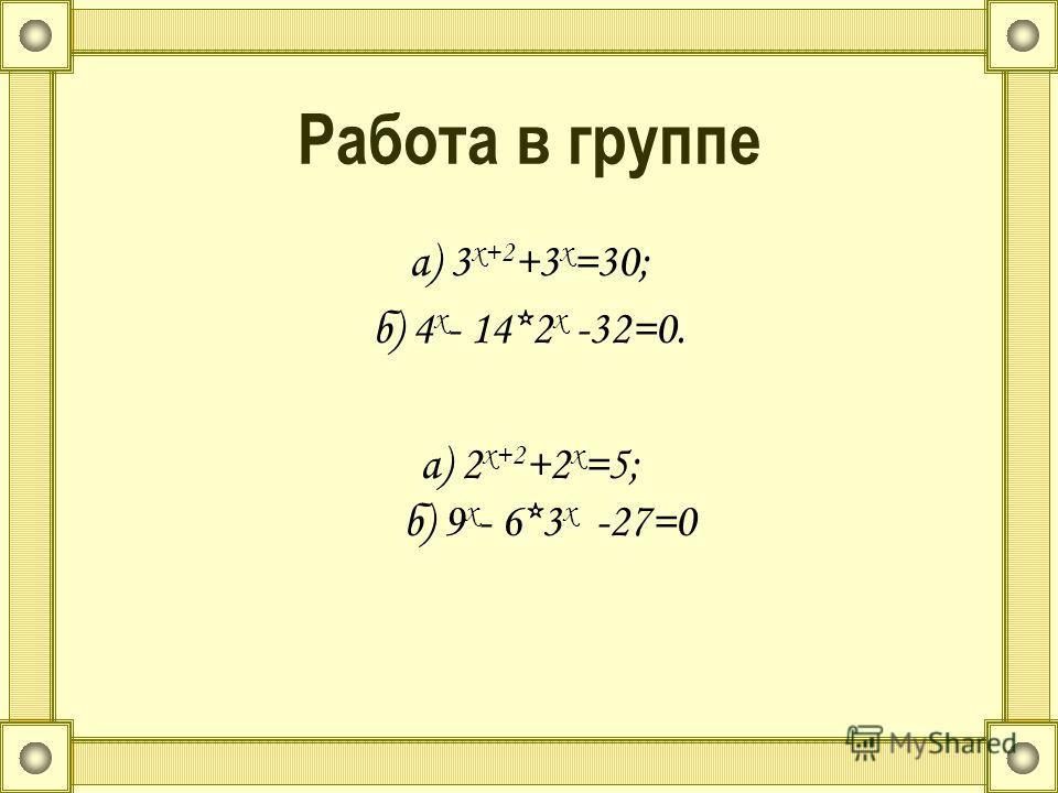 Работа в группе а) 3 х+2 +3 х =30; б) 4 х - 14*2 х -32=0. а) 2 х+2 +2 х =5; б) 9 х - 6*3 х -27=0