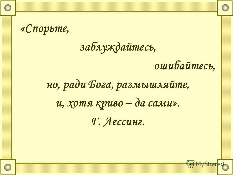 «Спорьте, заблуждайтесь, ошибайтесь, но, ради Бога, размышляйте, и, хотя криво – да сами». Г. Лессинг.