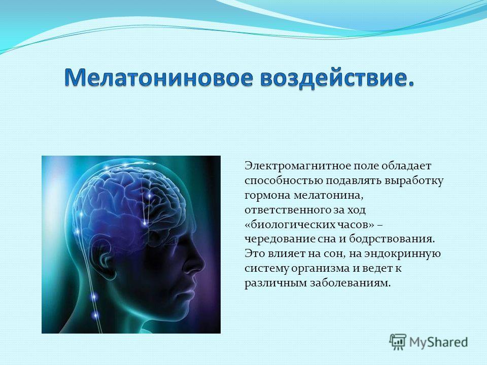 Электромагнитное поле обладает способностью подавлять выработку гормона мелатонина, ответственного за ход «биологических часов» – чередование сна и бодрствования. Это влияет на сон, на эндокринную систему организма и ведет к различным заболеваниям.