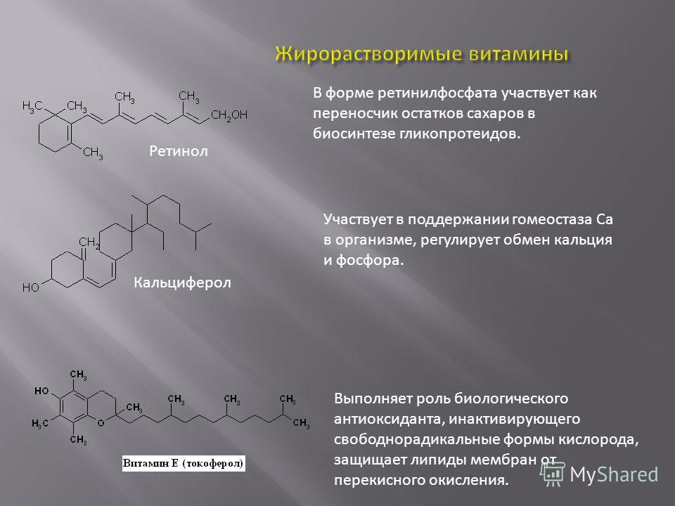 Ретинол В форме ретинилфосфата участвует как переносчик остатков сахаров в биосинтезе гликопротеидов. Кальциферол Участвует в поддержании гомеостаза Ca в организме, регулирует обмен кальция и фосфора. Выполняет роль биологического антиоксиданта, инак