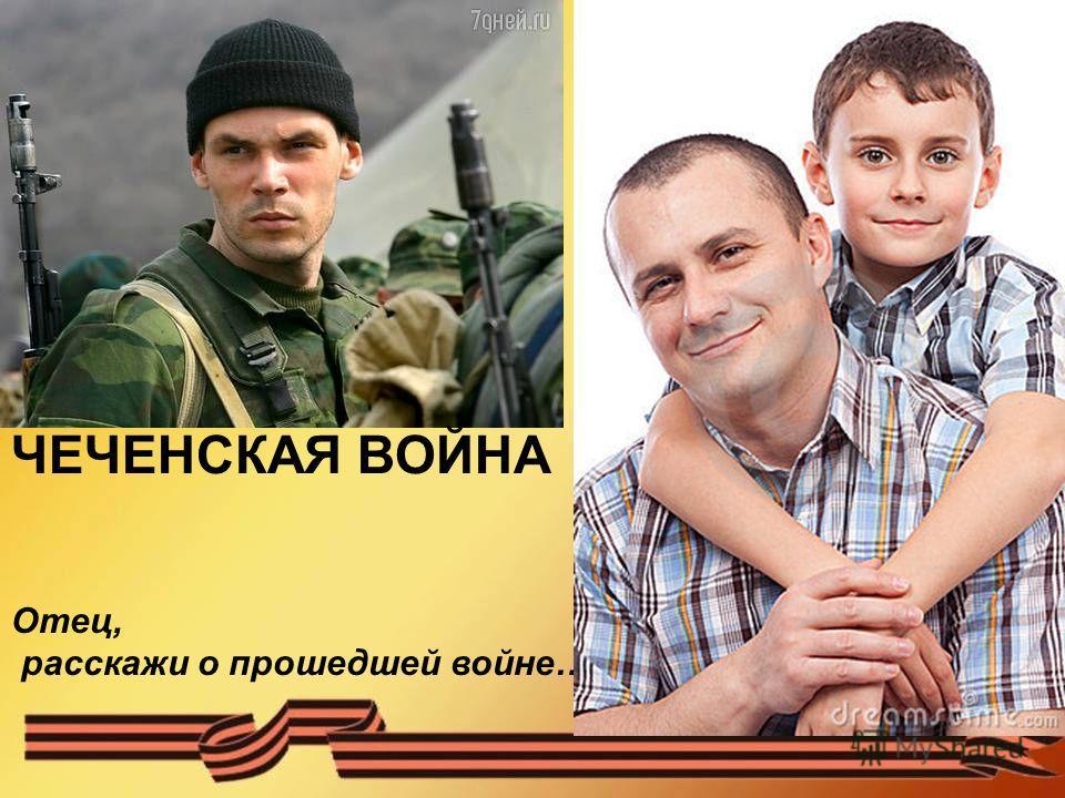 Отец, расскажи о прошедшей войне… ЧЕЧЕНСКАЯ ВОЙНА