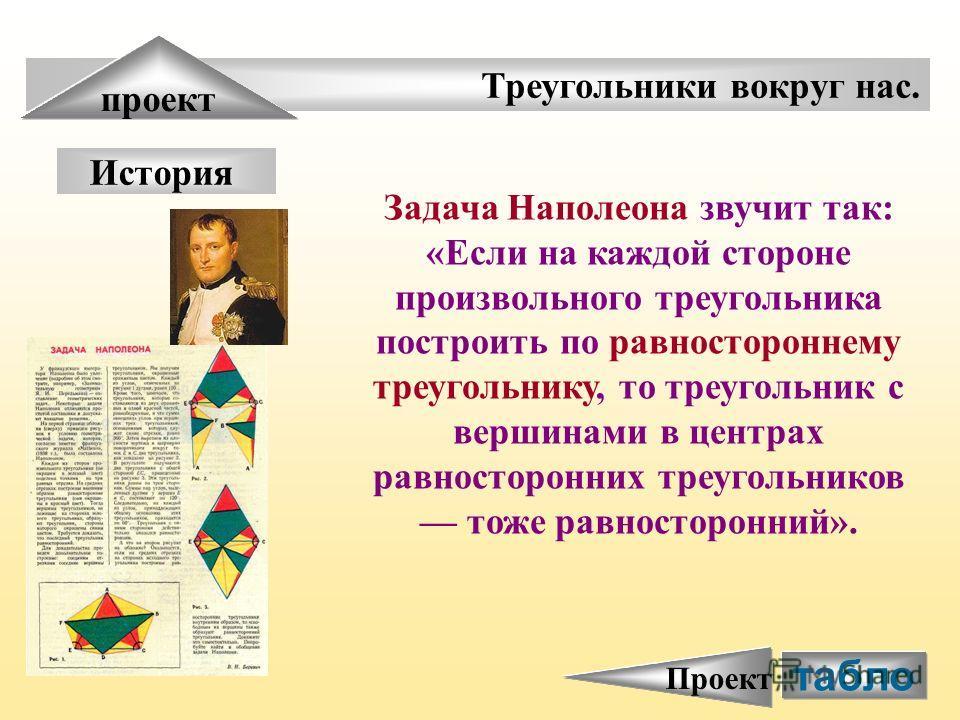 Треугольники вокруг нас. проект История Задача Наполеона звучит так: «Если на каждой стороне произвольного треугольника построить по равностороннему треугольнику, то треугольник с вершинами в центрах равносторонних треугольников тоже равносторонний».
