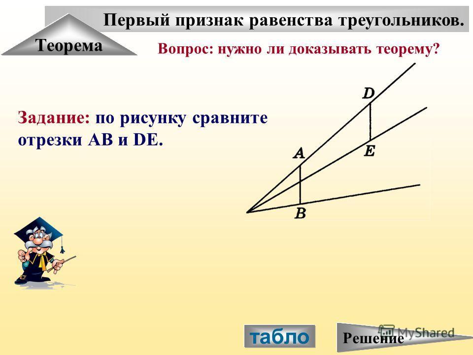 Первый признак равенства треугольников. Теорема Задание: по рисунку сравните отрезки АВ и DE. Вопрос: нужно ли доказывать теорему? табло Решение