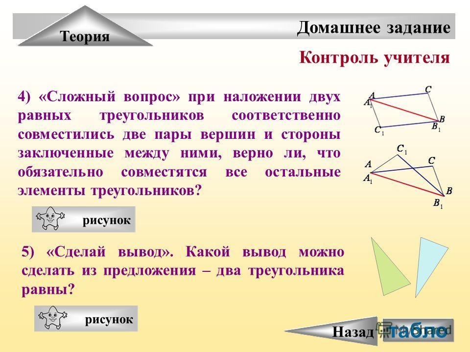 табло Домашнее задание Теория Контроль учителя 4) «Сложный вопрос» при наложении двух равных треугольников соответственно совместились две пары вершин и стороны заключенные между ними, верно ли, что обязательно совместятся все остальные элементы треу