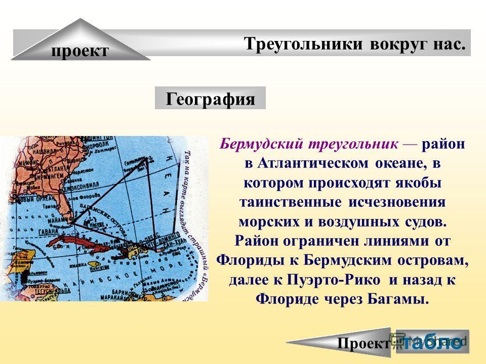 Треугольники вокруг нас. проект География Бермудский треугольник район в Атлантическом океане, в котором происходят якобы таинственные исчезновения морских и воздушных судов. Район ограничен линиями от Флориды к Бермудским островам, далее к Пуэрто-Ри