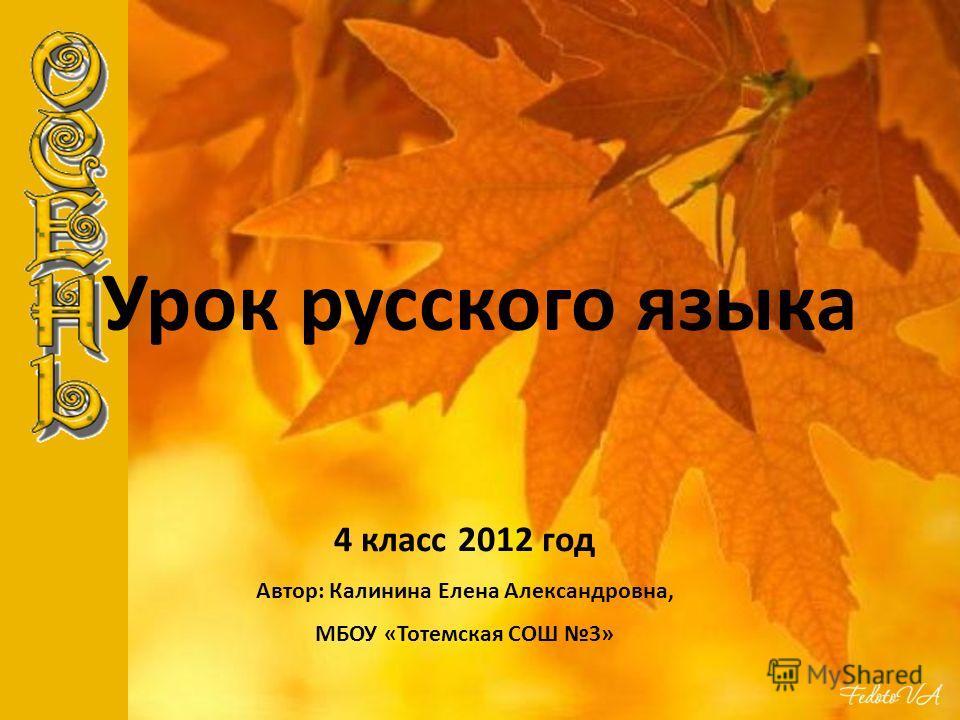 Урок русского языка 4 класс 2012 год Автор: Калинина Елена Александровна, МБОУ «Тотемская СОШ 3»