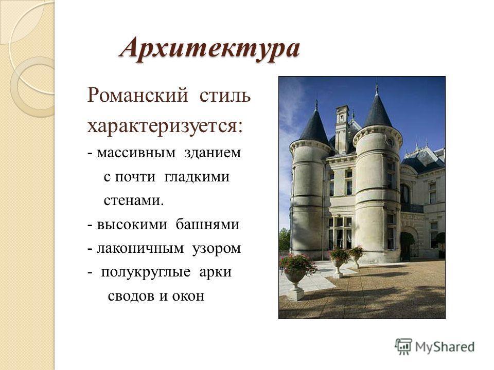 Архитектура Архитектура Романский стиль характеризуется: - массивным зданием с почти гладкими стенами. - высокими башнями - лаконичным узором - полукруглые арки сводов и окон