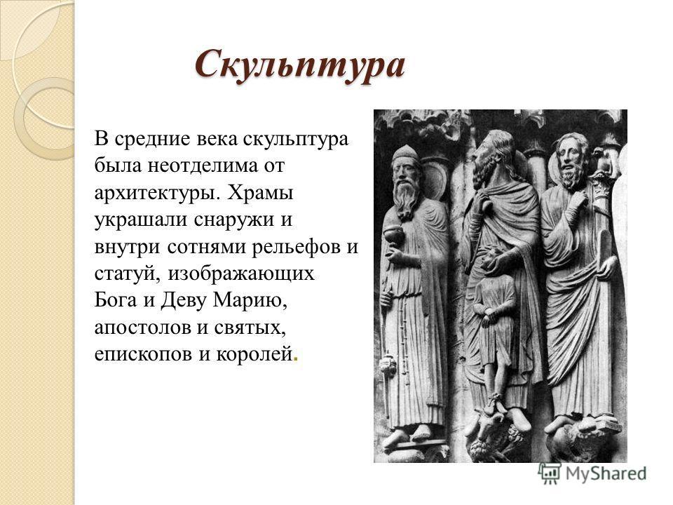 Скульптура Скульптура В средние века скульптура была неотделима от архитектуры. Храмы украшали снаружи и внутри сотнями рельефов и статуй, изображающих Бога и Деву Марию, апостолов и святых, епископов и королей.