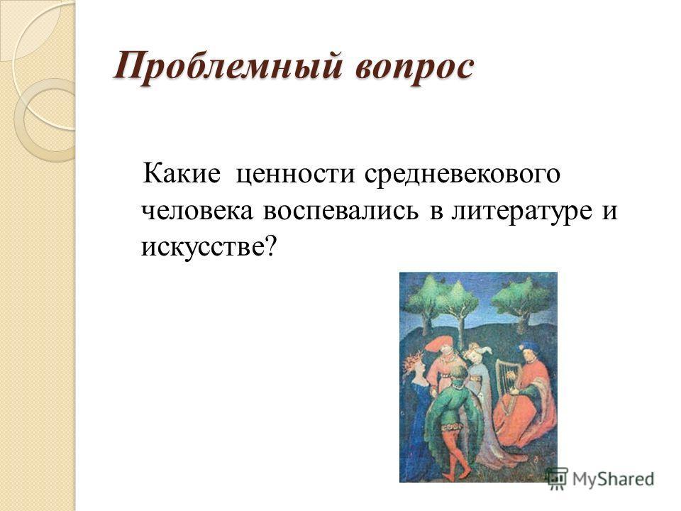 Проблемный вопрос Какие ценности средневекового человека воспевались в литературе и искусстве?