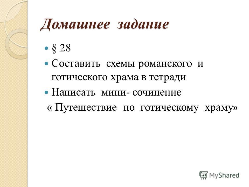 Домашнее задание § 28 Составить схемы романского и готического храма в тетради Написать мини- сочинение « Путешествие по готическому храму »