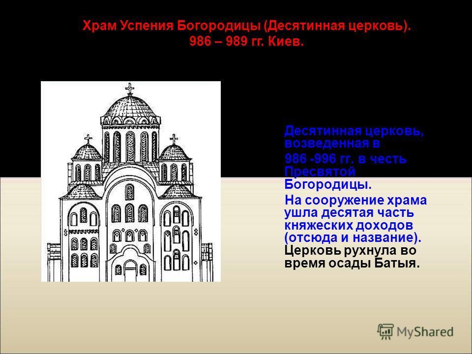Одной из самых старых каменных сооружений Киева была Десятинная церковь, возведенная в 986 -996 гг. в честь Пресвятой Богородицы. На сооружение храма ушла десятая часть княжеских доходов (отсюда и название). Церковь рухнула во время осады Батыя. Храм