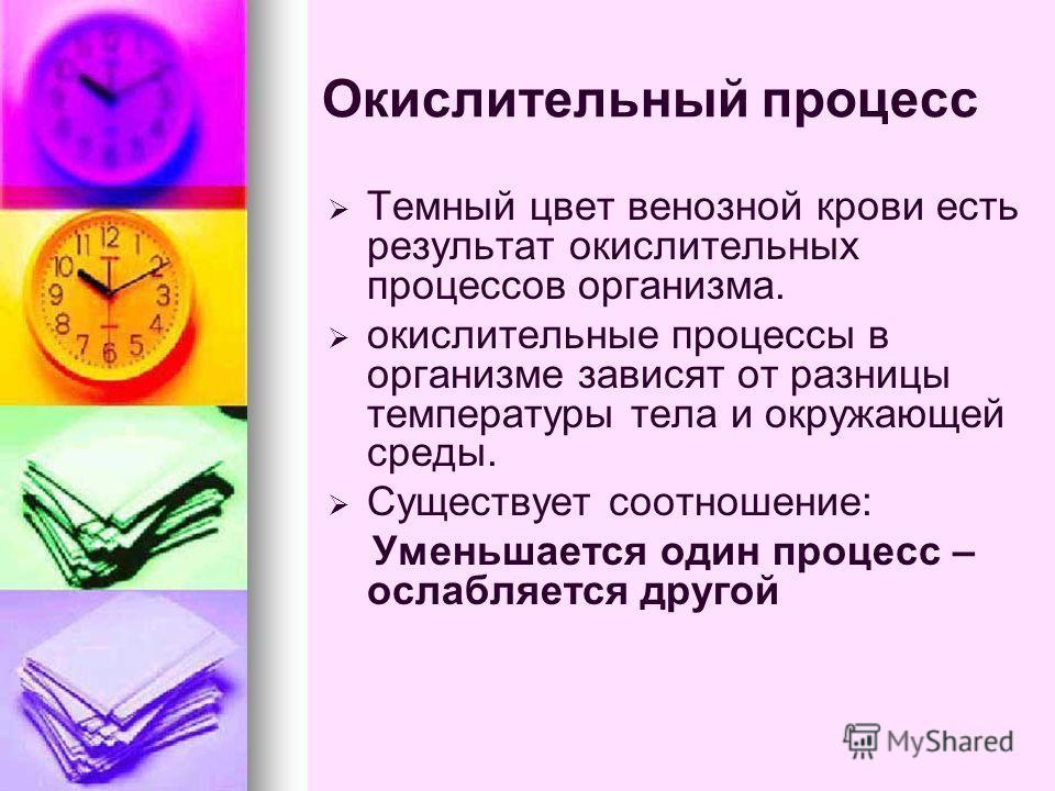Окислительный процесс Темный цвет венозной крови есть результат окислительных процессов организма. окислительные процессы в организме зависят от разницы температуры тела и окружающей среды. Существует соотношение: Уменьшается один процесс – ослабляет