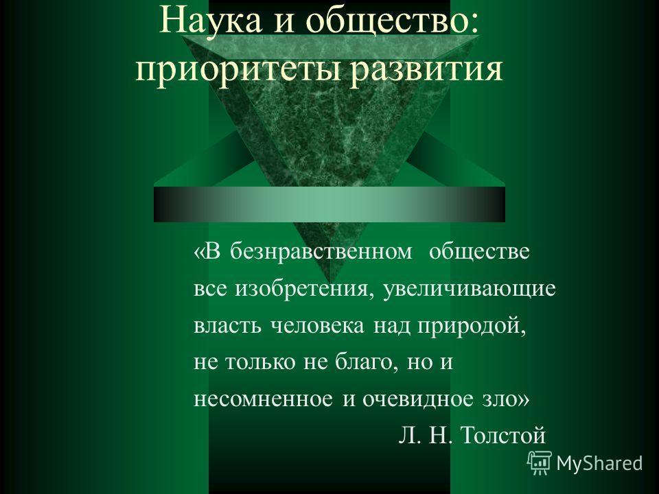 Наука и общество: приоритеты развития «В безнравственном обществе все изобретения, увеличивающие власть человека над природой, не только не благо, но и несомненное и очевидное зло» Л. Н. Толстой