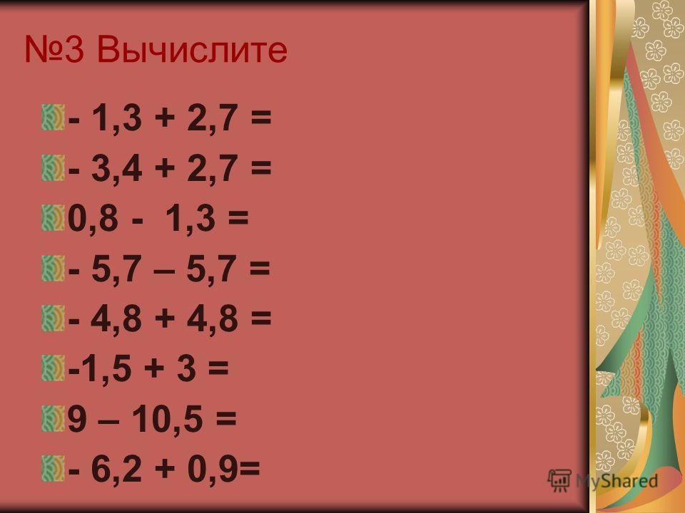 3 Вычислите - 1,3 + 2,7 = - 3,4 + 2,7 = 0,8 - 1,3 = - 5,7 – 5,7 = - 4,8 + 4,8 = -1,5 + 3 = 9 – 10,5 = - 6,2 + 0,9=