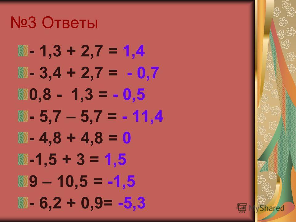 3 Ответы - 1,3 + 2,7 = 1,4 - 3,4 + 2,7 = - 0,7 0,8 - 1,3 = - 0,5 - 5,7 – 5,7 = - 11,4 - 4,8 + 4,8 = 0 -1,5 + 3 = 1,5 9 – 10,5 = -1,5 - 6,2 + 0,9= -5,3