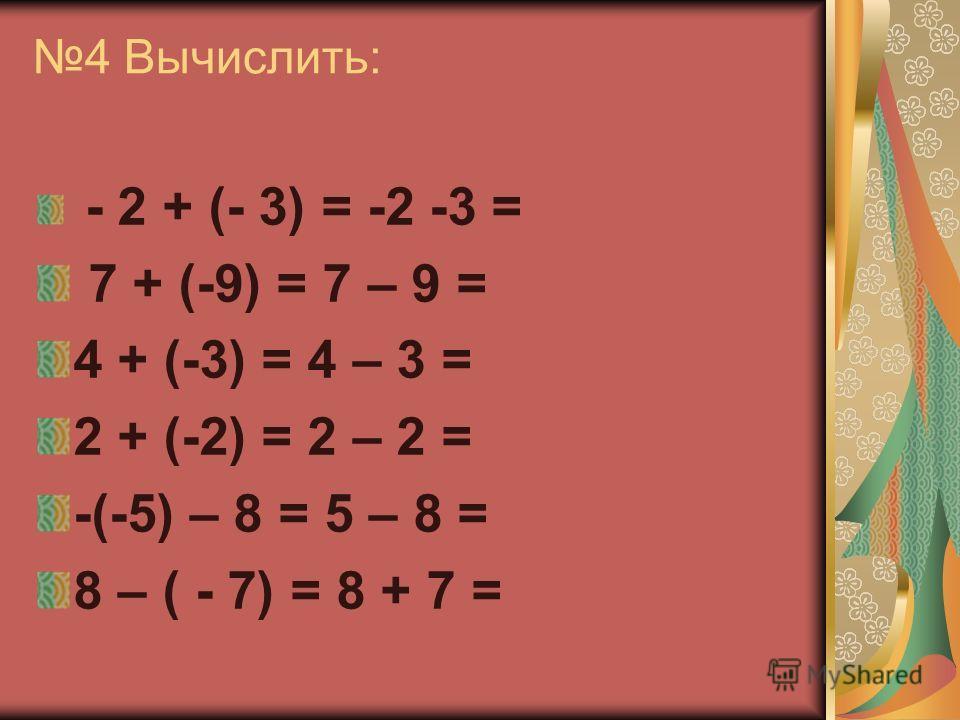 4 Вычислить: - 2 + (- 3) = -2 -3 = 7 + (-9) = 7 – 9 = 4 + (-3) = 4 – 3 = 2 + (-2) = 2 – 2 = -(-5) – 8 = 5 – 8 = 8 – ( - 7) = 8 + 7 =