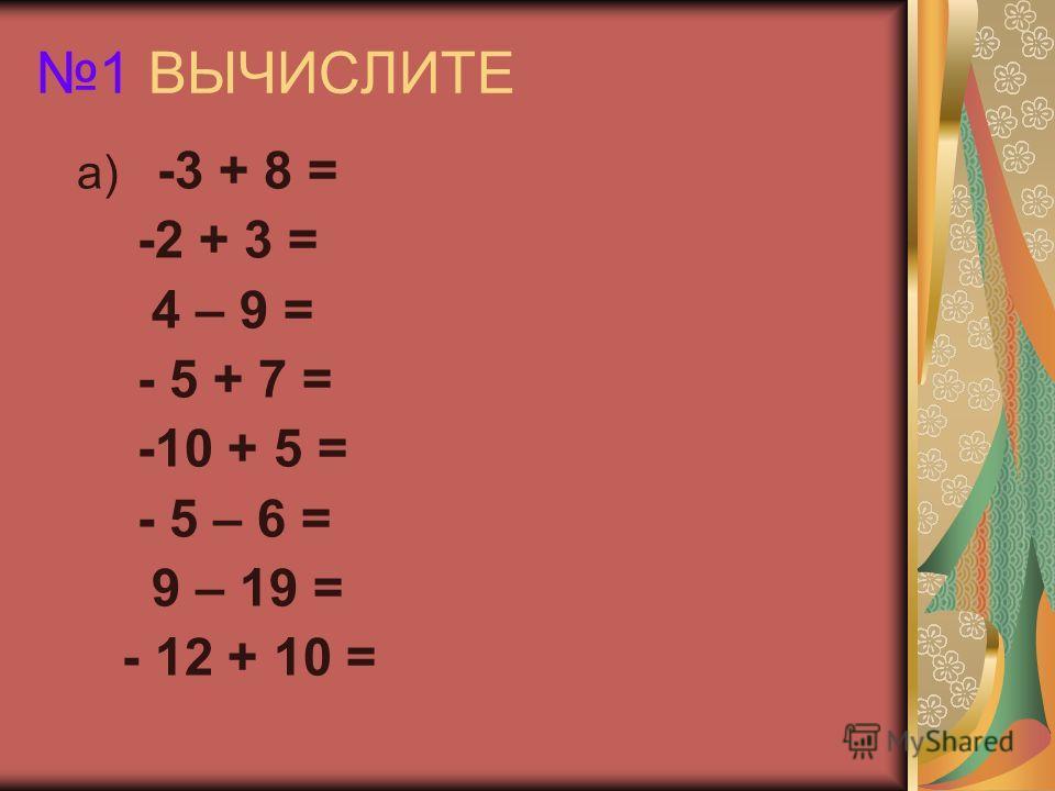 1 ВЫЧИСЛИТЕ а) -3 + 8 = -2 + 3 = 4 – 9 = - 5 + 7 = -10 + 5 = - 5 – 6 = 9 – 19 = - 12 + 10 =