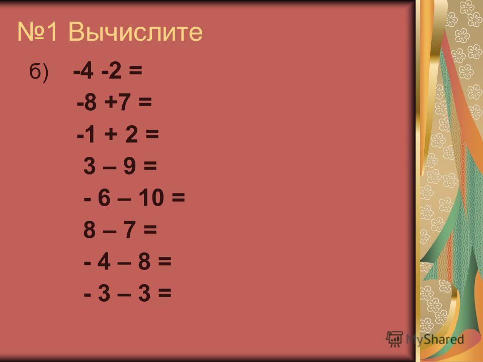 1 Вычислите б) -4 -2 = -8 +7 = -1 + 2 = 3 – 9 = - 6 – 10 = 8 – 7 = - 4 – 8 = - 3 – 3 =