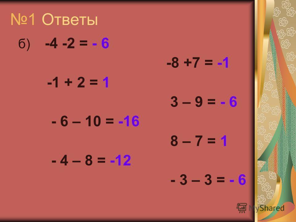 1 Ответы б) -4 -2 = - 6 -8 +7 = -1 -1 + 2 = 1 3 – 9 = - 6 - 6 – 10 = -16 8 – 7 = 1 - 4 – 8 = -12 - 3 – 3 = - 6