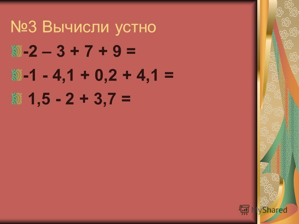 3 Вычисли устно -2 – 3 + 7 + 9 = -1 - 4,1 + 0,2 + 4,1 = 1,5 - 2 + 3,7 =
