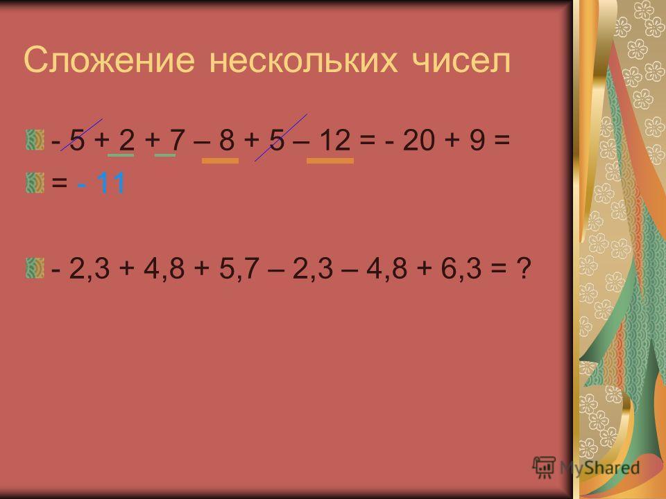 Сложение нескольких чисел - 5 + 2 + 7 – 8 + 5 – 12 = - 20 + 9 = = - 11 - 2,3 + 4,8 + 5,7 – 2,3 – 4,8 + 6,3 = ?
