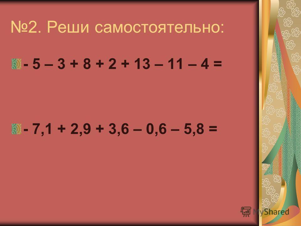 2. Реши самостоятельно: - 5 – 3 + 8 + 2 + 13 – 11 – 4 = - 7,1 + 2,9 + 3,6 – 0,6 – 5,8 =