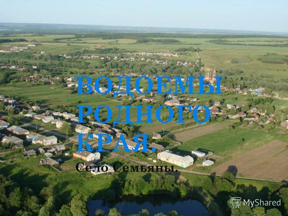 ВОДОЕМЫ РОДНОГО КРАЯ. Село Семьяны.