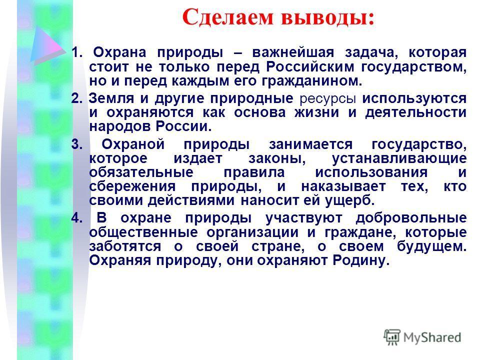Сделаем выводы: 1. Охрана природы – важнейшая задача, которая стоит не только перед Российским государством, но и перед каждым его гражданином. 2. Земля и другие природные ресурсы используются и охраняются как основа жизни и деятельности народов Росс