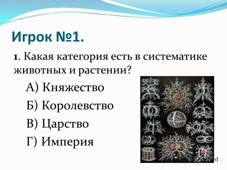 Игрок 1. 1. Какая категория есть в систематике животных и растении? А) Княжество Б) Королевство В) Царство Г) Империя